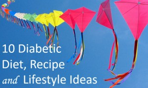 Ten Diabetic Diet, Recipe and Lifestyle Ideas to Share with Friends