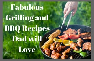 Fabulous Grilling and BBQ Recipes Dad Will Love