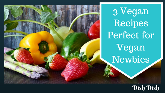 3 Vegan Recipes Perfect for Vegan Newbies